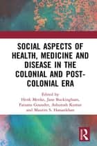 Social Aspects of Health, Medicine and Disease in the Colonial and Post-colonial Era ebook by Henk Menke, Jane Buckingham, Farzana Gounder,...
