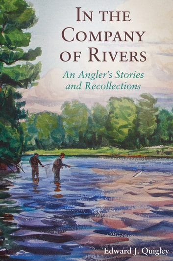 In the Company of Rivers - An Angler's Stories and Recollections ebook by Ed Quigley