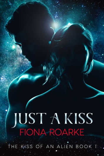 Just a Kiss - The Kiss of an Alien Book 1 ebook by Fiona Roarke