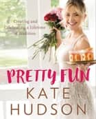 Pretty Fun - Creating and Celebrating a Lifetime of Tradition ebook by Kate Hudson