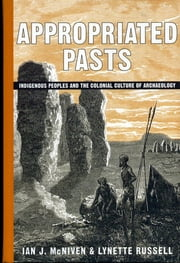 Appropriated Pasts - Indigenous Peoples and the Colonial Culture of Archaeology ebook by Ian J. McNiven,Lynette Russell