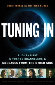 Tuning In: A Journalist 6 Trance Channelers and Messages from the Other Side ebook by David Thomas