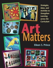 Art Matters - Strategies, Ideas, and Activities to Strengthen Learning Across the Curriculum ebook by Eileen S. Prince