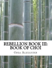 Rebellion Book III: Book of Choi ebook by Grea Alexander