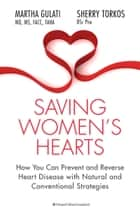 Saving Women's Hearts - How You Can Prevent and Reverse Heart Disease With Natural and Conventional Strategies ebook by Martha Gulati, Sherry Torkos