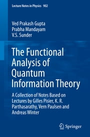 The Functional Analysis of Quantum Information Theory - A Collection of Notes Based on Lectures by Gilles Pisier, K. R. Parthasarathy, Vern Paulsen and Andreas Winter ebook by Ved Prakash Gupta,Prabha Mandayam,V.S. Sunder