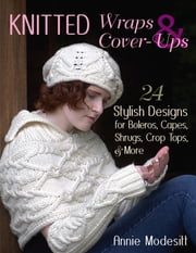 Knitted Wraps & Cover-Ups - 24 Stylish Designs for Boleros, Capes, Shrugs, Crop Tops, & More ebook by Annie Modesitt