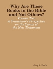 Why Are These Books in the Bible and Not Others? - Volume Two A Translator's Perspective on the Canon of the New Testament ebook by Gary F. Zeolla