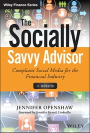 The Socially Savvy Advisor + Website - Compliant Social Media for the Financial Industry ebook by Jennifer Openshaw,Amy McIlwain,Stuart Fross