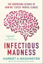 "Infectious Madness - The Surprising Science of How We ""Catch"" Mental Illness ebook by Harriet A. Washington"