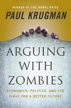Arguing with Zombies: Economics, Politics, and the Fight for a Better Future ebook by Paul Krugman