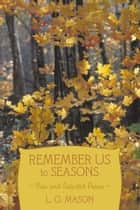 Remember Us to Seasons - New and Selected Poems ebook by L. G. Mason