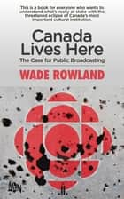 Canada Lives Here ebook by Wade Rowland