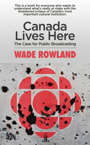 Canada Lives Here - The Case for Public Broadcasting ebook by Wade Rowland