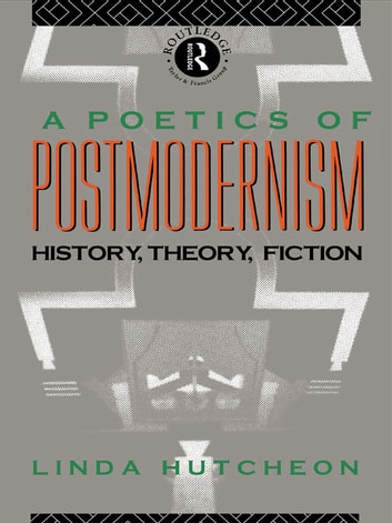 A Poetics of Postmodernism - History, Theory, Fiction ebook by Linda Hutcheon