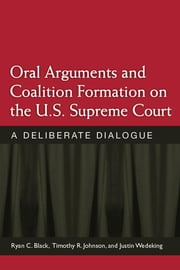 Oral Arguments and Coalition Formation on the U.S. Supreme Court - A Deliberate Dialogue ebook by Timothy R. Johnson,Ryan C. Black
