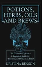 Potions, Herbs, Oils and Brews ebook by Kristina Benson