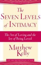 The Seven Levels of Intimacy ebook by Matthew Kelly
