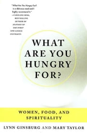 What Are You Hungry For? - Women, Food, and Spirituality ebook by Lynn Ginsburg,Mary Taylor