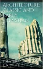 Architecture: Classic and Early Christian ebook by T. Roger Smith,John Slater