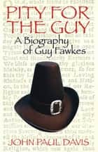 Pity for the Guy - A Biograpy of Guy Fawkes ebook by John Paul Davis