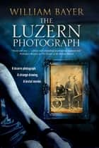 Luzern Photograph, The - A noir thriller ebook by William Bayer