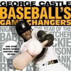 Baseball's Game Changers - Icons, Record Breakers, Scandals, Sensational Series, and More ebook by George Castle