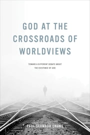 God at the Crossroads of Worldviews - Toward a Different Debate about the Existence of God ebook by Paul Seungoh Chung
