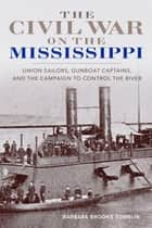The Civil War on the Mississippi - Union Sailors, Gunboat Captains, and the Campaign to Control the River ebook by Barbara Brooks Tomblin