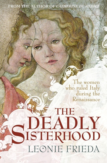 The Deadly Sisterhood - A story of Women, Power and Intrigue in the Italian Renaissance ebook by Leonie Frieda