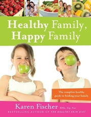 Healthy Family, Happy Family: The Complete Healthy Guide to Feeding Your Family ebook by Fischer, Karen