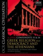 OCR Classical Civilisation A Level Components 31 and 34 - Greek Religion and Democracy and the Athenians ebook by Athina Mitropoulos, Tim Morrison, James Renshaw,...