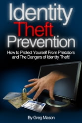 Identity Theft Prevention: How to Protect Yourself From Predators and The Dangers of Identity Theft! ebook by Greg Mason