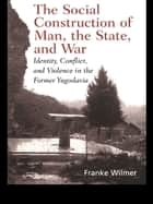 The Social Construction of Man, the State and War ebook by Franke Wilmer