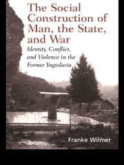 The Social Construction of Man, the State and War - Identity, Conflict, and Violence in Former Yugoslavia ebook by Franke Wilmer