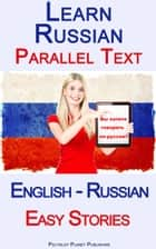 Learn Russian - Parallel Text - Easy Stories (English - Russian) ebook by Polyglot Planet Publishing