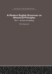 A Modern English Grammar on Historical Principles - Volume 1, Sounds and Spellings ebook by Otto Jespersen