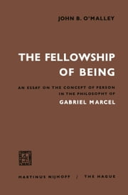 The Fellowship of Being - An Essay on the Concept of Person in the Philosophy of Gabriel Marcel ebook by John B. O'Malley