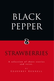 Black Pepper and Strawberries - A Selection of Short Stories and Verse ebook by Geoffrey Kennell