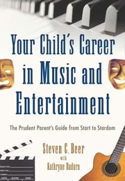 Your Child's Career in Music and Entertainment - The Prudent Parent's Guide from Start to Stardom ebook by Steven C. Beer, Kathryne Badura