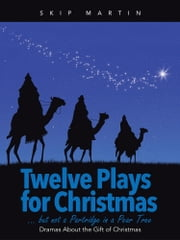 Twelve Plays for Christmas … but not a Partridge in a Pear Tree - Dramas About the Gift of Christmas ebook by Skip Martin