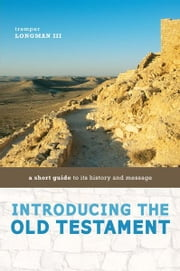 Introducing the Old Testament - A Short Guide to Its History and Message ebook by Tremper Longman III