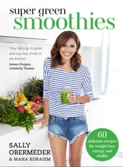 Super Green Smoothies - 60 delicious recipes for weight loss, energy and vitality ebook by Sally Obermeder,Maha Koraiem