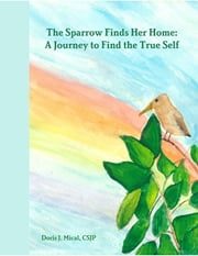 The Sparrow Finds Her Home: A Journey to Find the True Self ebook by Doris J. Mical, CSJP