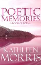 Poetic Memories: A Book Of Poems ebook by Kathleen Morris