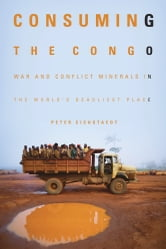 Consuming the Congo - War and Conflict Minerals in the World's Deadliest Place ebook by Peter Eichstaedt