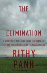 The Elimination - A survivor of the Khmer Rouge confronts his past and the commandant of the killing fields ebook by Christophe Bataille,Rithy Panh