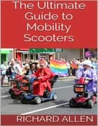 The Ultimate Guide to Mobility Scooters ebook by Richard Allen