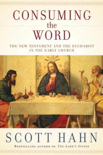 Consuming the Word - The New Testament and the Eucharist in the Early Church ebook by Scott Hahn