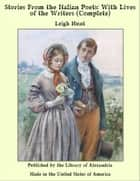 Stories From The Italian Poets: With Lives of The Writers (Complete) ebook by Leigh Hunt